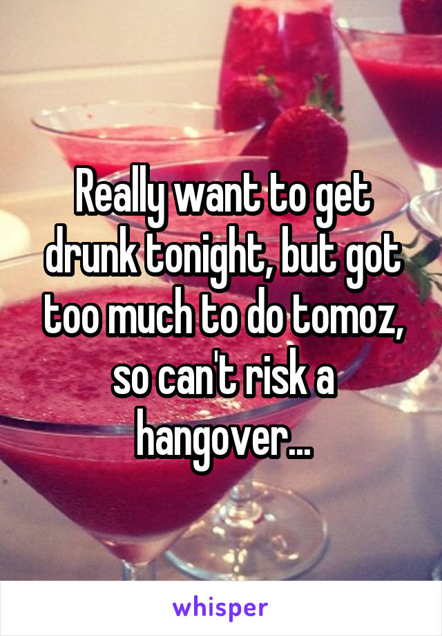 Really want to get drunk tonight, but got too much to do tomoz, so can't risk a hangover...
