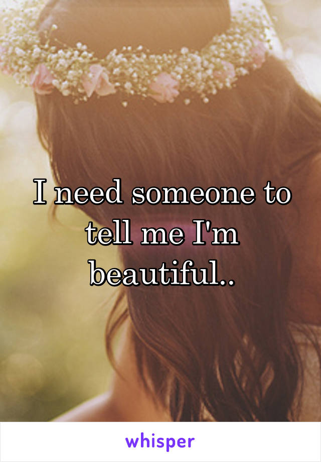 I need someone to tell me I'm beautiful..