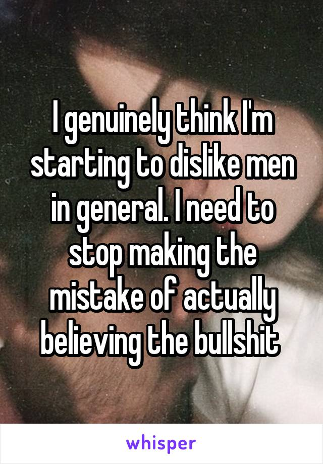 I genuinely think I'm starting to dislike men in general. I need to stop making the mistake of actually believing the bullshit