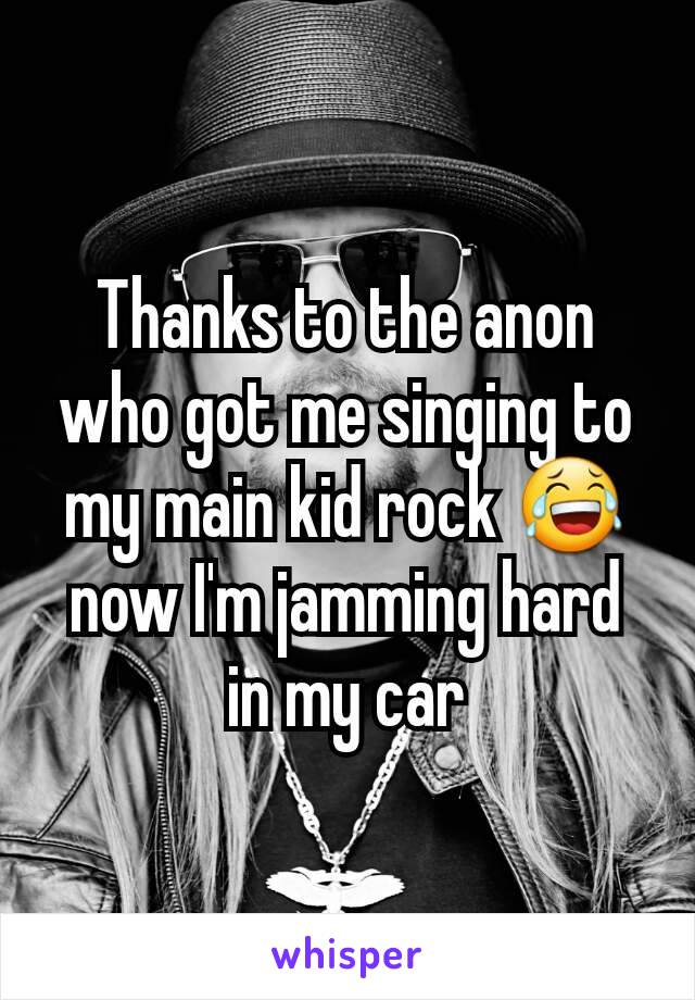 Thanks to the anon who got me singing to my main kid rock 😂 now I'm jamming hard in my car