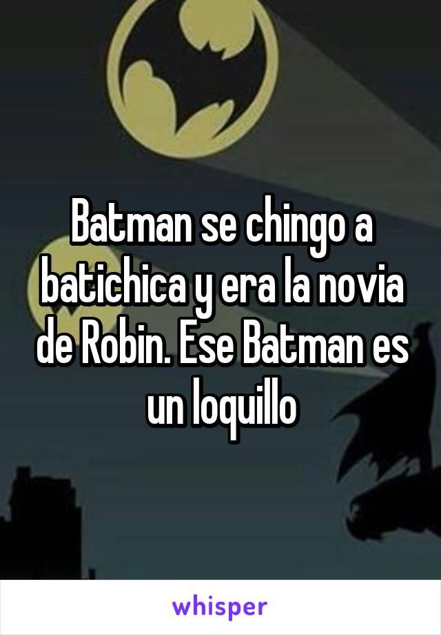 Batman se chingo a batichica y era la novia de Robin. Ese Batman es un loquillo