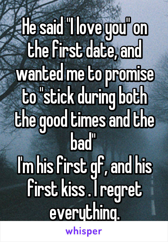 """He said """"I love you"""" on the first date, and wanted me to promise to """"stick during both the good times and the bad""""  I'm his first gf, and his first kiss . I regret everything."""