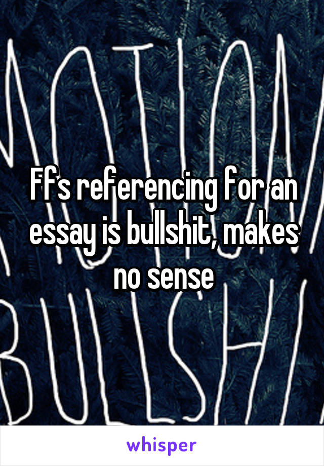 Ffs referencing for an essay is bullshit, makes no sense