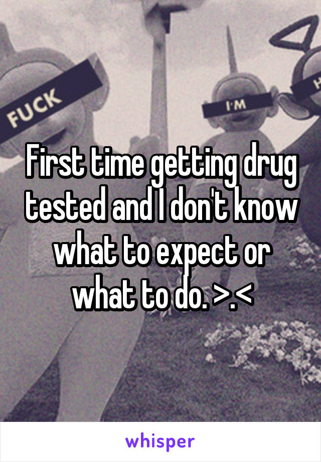 First time getting drug tested and I don't know what to expect or what to do. >.<