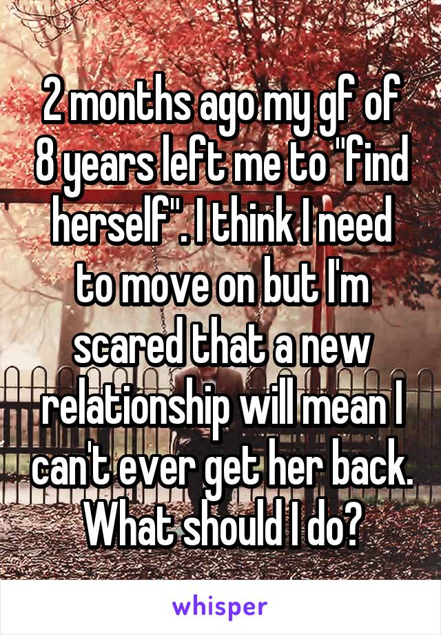 "2 months ago my gf of 8 years left me to ""find herself"". I think I need to move on but I'm scared that a new relationship will mean I can't ever get her back. What should I do?"