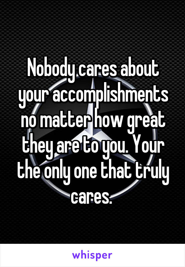 Nobody cares about your accomplishments no matter how great they are to you. Your the only one that truly cares.