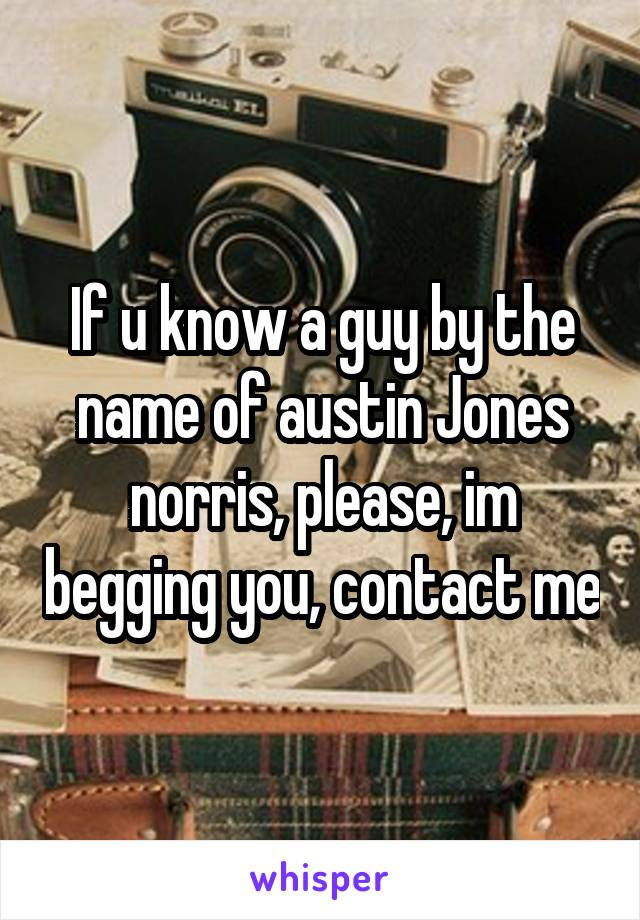 If u know a guy by the name of austin Jones norris, please, im begging you, contact me
