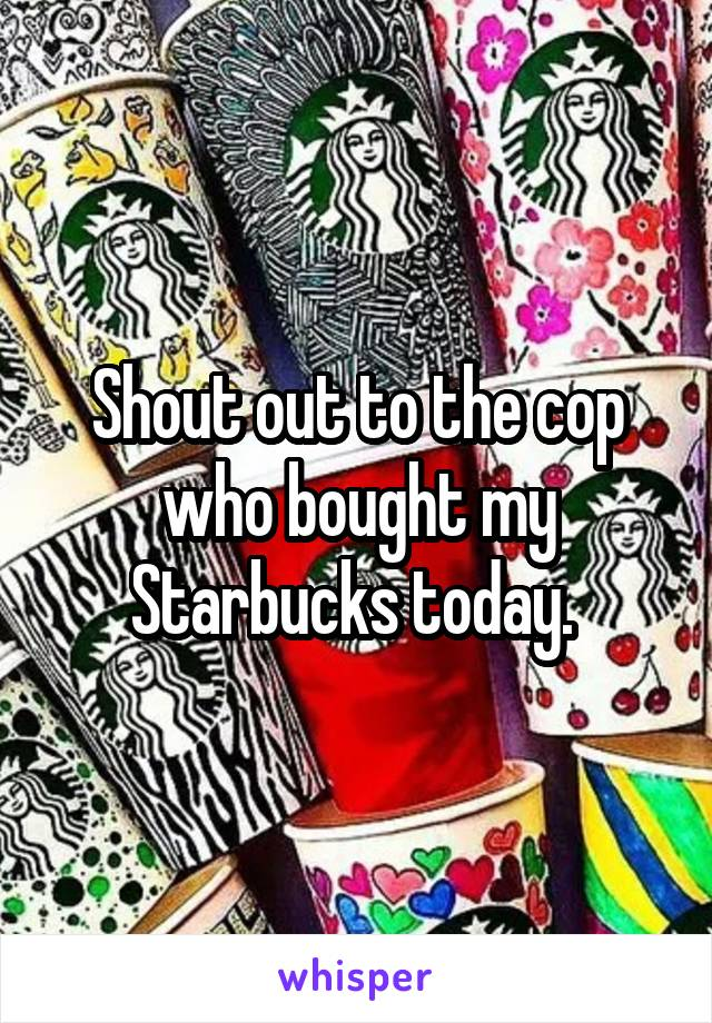 Shout out to the cop who bought my Starbucks today.