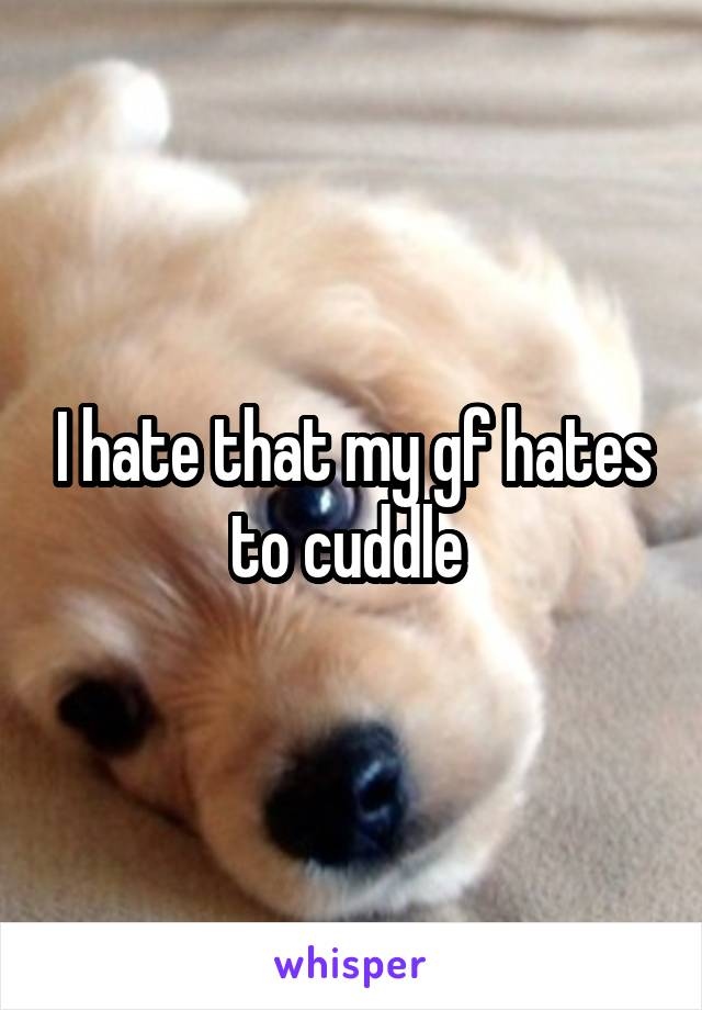I hate that my gf hates to cuddle