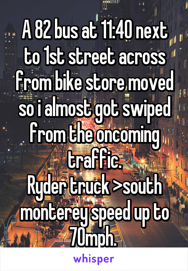 A 82 bus at 11:40 next to 1st street across from bike store moved so i almost got swiped from the oncoming traffic. Ryder truck >south monterey speed up to 70mph.