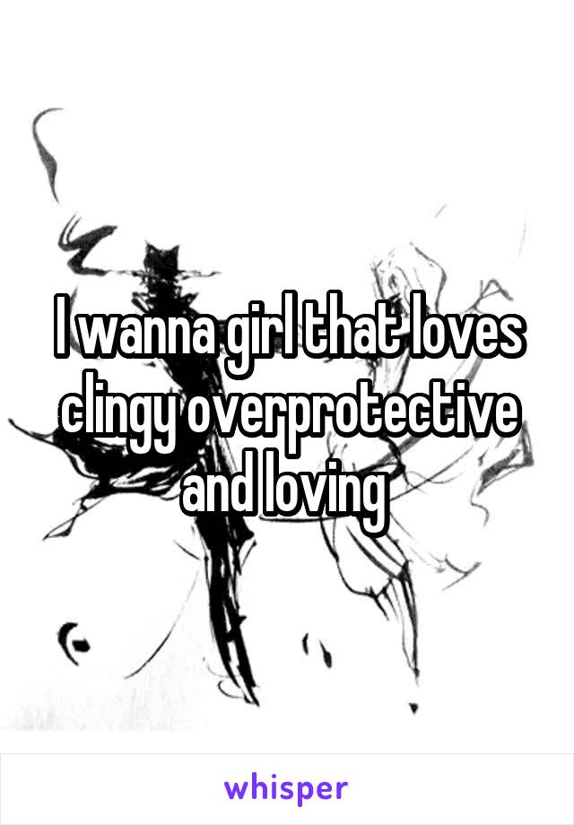 I wanna girl that loves clingy overprotective and loving