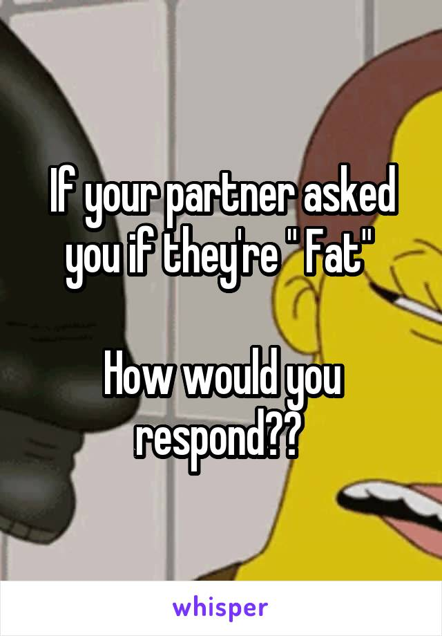 """If your partner asked you if they're """" Fat""""   How would you respond??"""