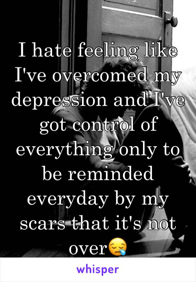 I hate feeling like I've overcomed my depression and I've got control of everything only to be reminded everyday by my scars that it's not over😪