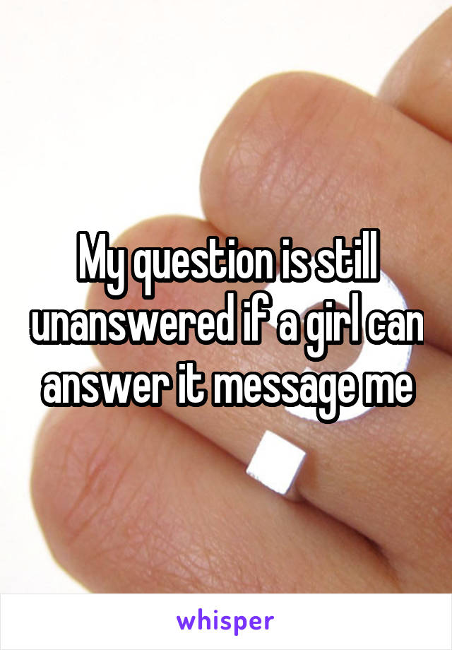 My question is still unanswered if a girl can answer it message me