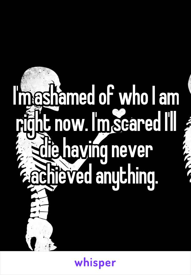 I'm ashamed of who I am right now. I'm scared I'll die having never achieved anything.