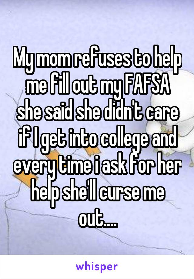 My mom refuses to help me fill out my FAFSA she said she didn't care if I get into college and every time i ask for her help she'll curse me out....
