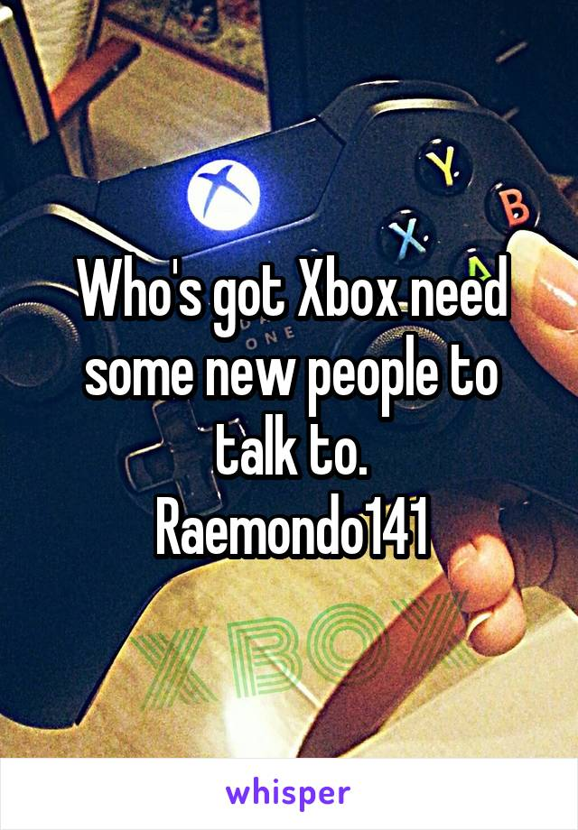 Who's got Xbox need some new people to talk to. Raemondo141