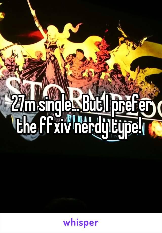 27m single... But I prefer the ffxiv nerdy type!