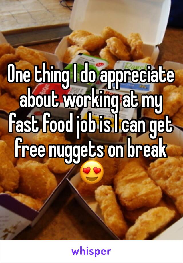 One thing I do appreciate about working at my fast food job is I can get free nuggets on break 😍