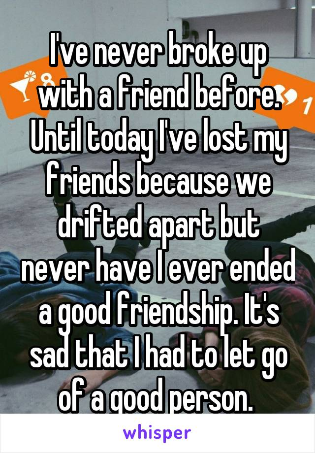 I've never broke up with a friend before. Until today I've lost my friends because we drifted apart but never have I ever ended a good friendship. It's sad that I had to let go of a good person.