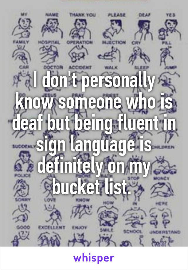 I don't personally know someone who is deaf but being fluent in sign language is definitely on my bucket list.