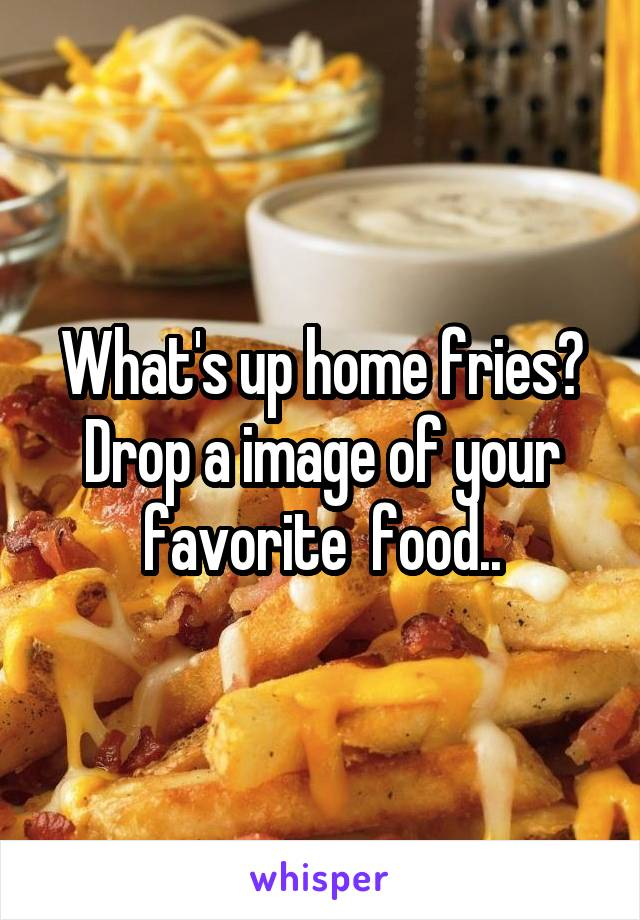 What's up home fries? Drop a image of your favorite  food..