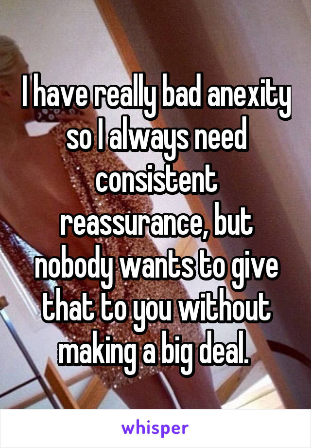 I have really bad anexity so I always need consistent reassurance, but nobody wants to give that to you without making a big deal.