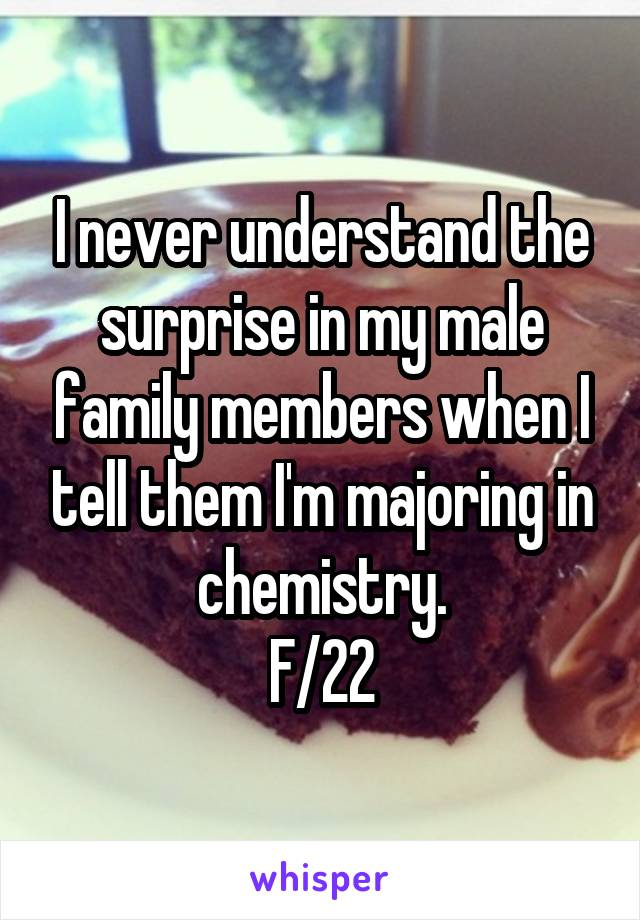 I never understand the surprise in my male family members when I tell them I'm majoring in chemistry. F/22