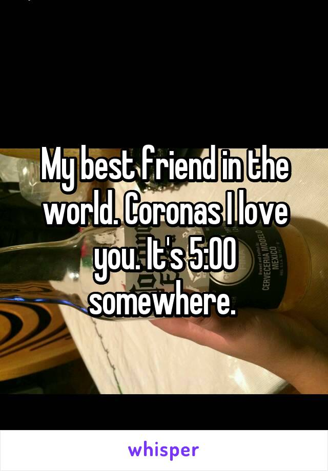 My best friend in the world. Coronas I love you. It's 5:00 somewhere.