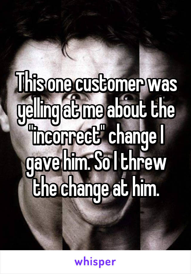 """This one customer was yelling at me about the """"incorrect"""" change I gave him. So I threw the change at him."""