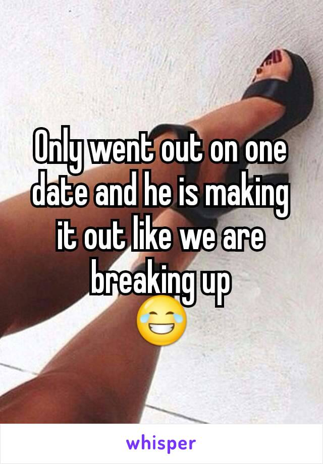 Only went out on one date and he is making it out like we are breaking up 😂