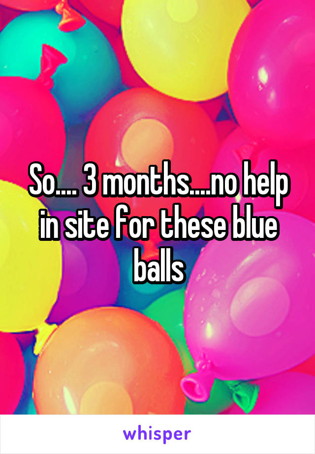 So.... 3 months....no help in site for these blue balls