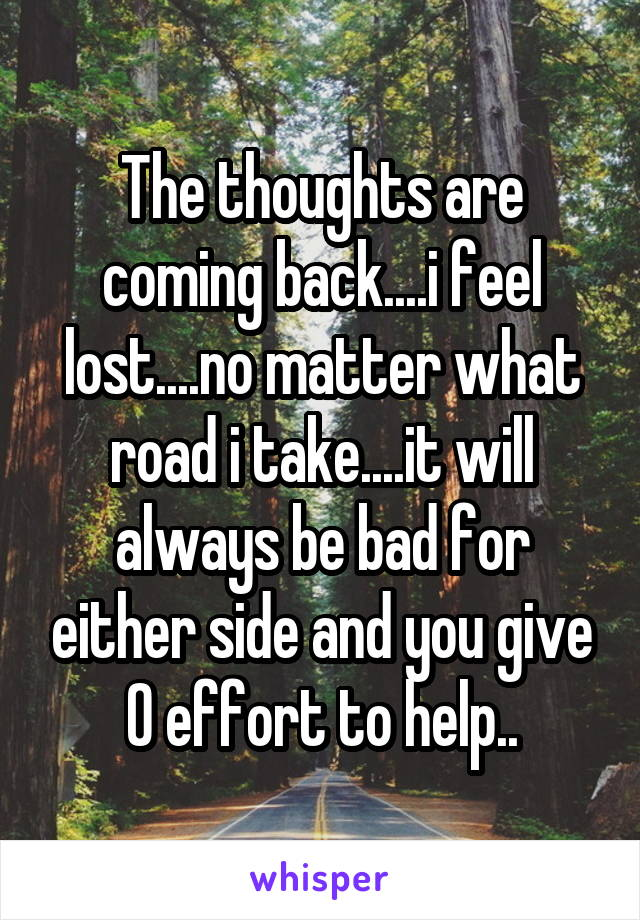 The thoughts are coming back....i feel lost....no matter what road i take....it will always be bad for either side and you give 0 effort to help..