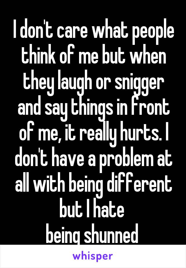 I don't care what people think of me but when they laugh or snigger and say things in front of me, it really hurts. I don't have a problem at all with being different but I hate  being shunned
