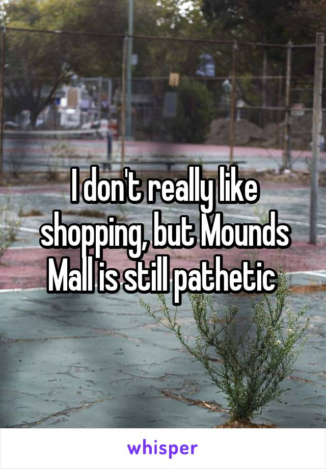I don't really like shopping, but Mounds Mall is still pathetic