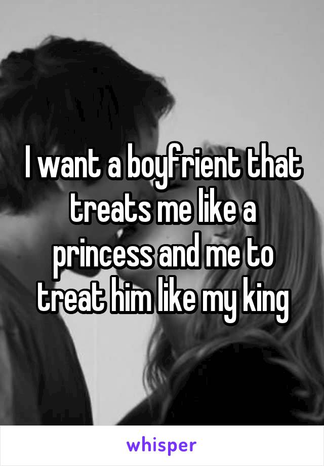 I want a boyfrient that treats me like a princess and me to treat him like my king