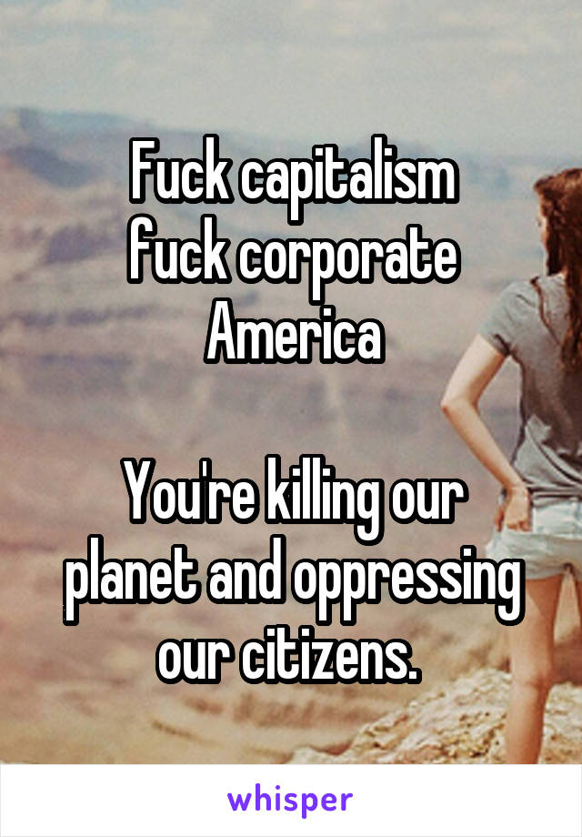 Fuck capitalism fuck corporate America  You're killing our planet and oppressing our citizens.