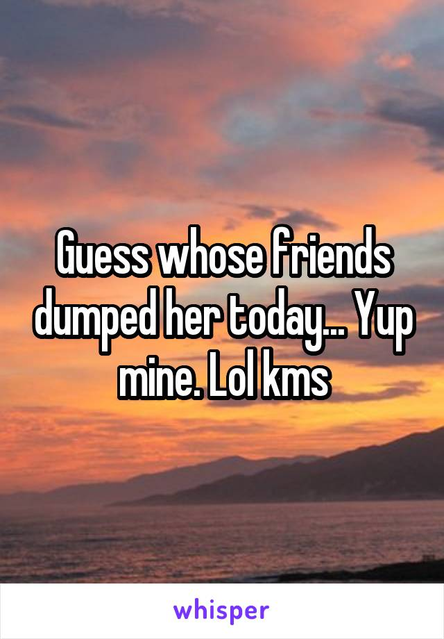Guess whose friends dumped her today... Yup mine. Lol kms