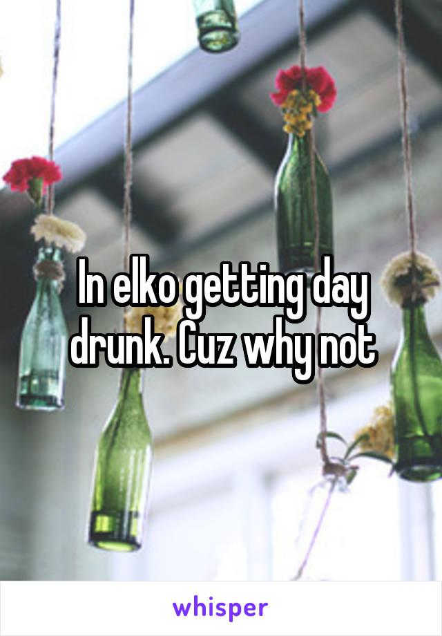 In elko getting day drunk. Cuz why not