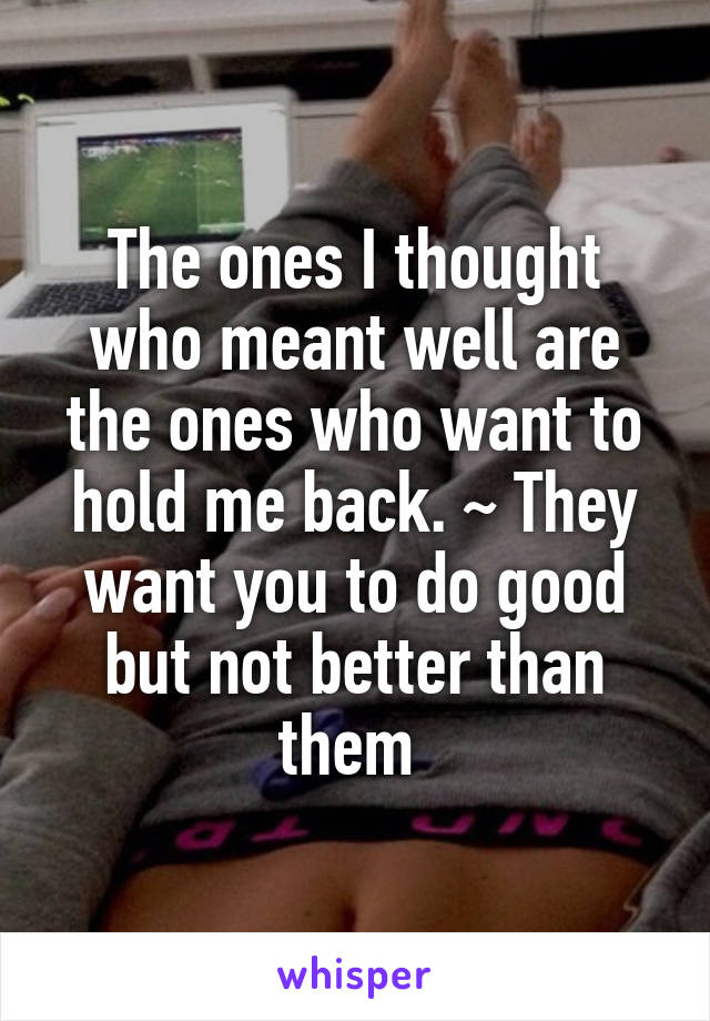 The ones I thought who meant well are the ones who want to hold me back. ~ They want you to do good but not better than them