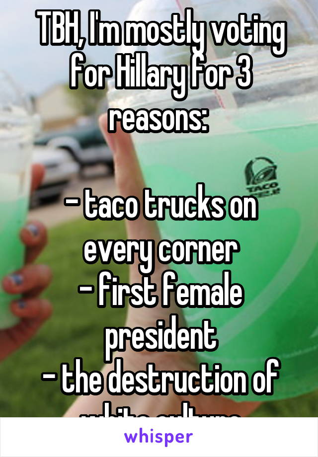 TBH, I'm mostly voting for Hillary for 3 reasons:   - taco trucks on every corner - first female president - the destruction of white culture