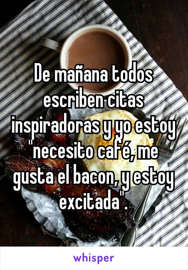 """De mañana todos escriben citas inspiradoras y yo estoy """"necesito café, me gusta el bacon, y estoy excitada""""."""