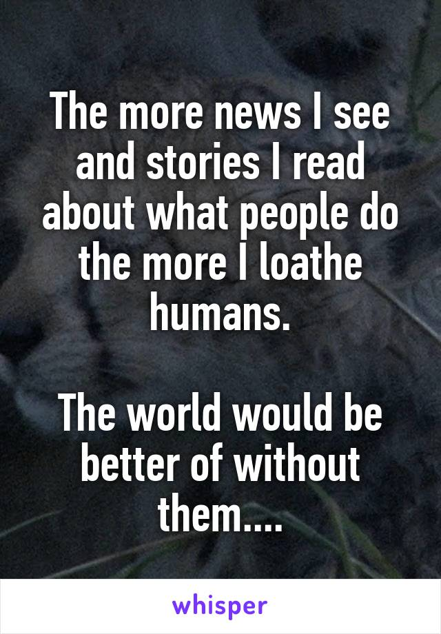 The more news I see and stories I read about what people do the more I loathe humans.  The world would be better of without them....