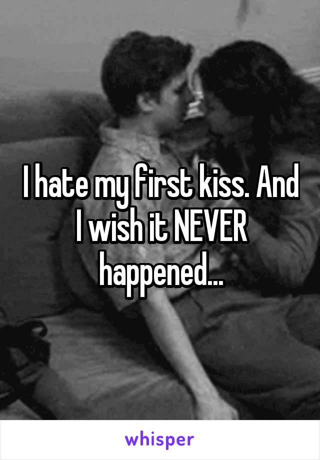 I hate my first kiss. And I wish it NEVER happened...
