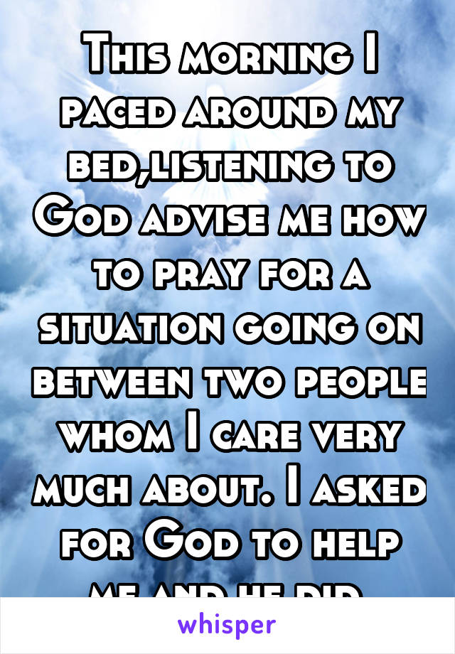 This morning I paced around my bed,listening to God advise me how to pray for a situation going on between two people whom I care very much about. I asked for God to help me and he did.