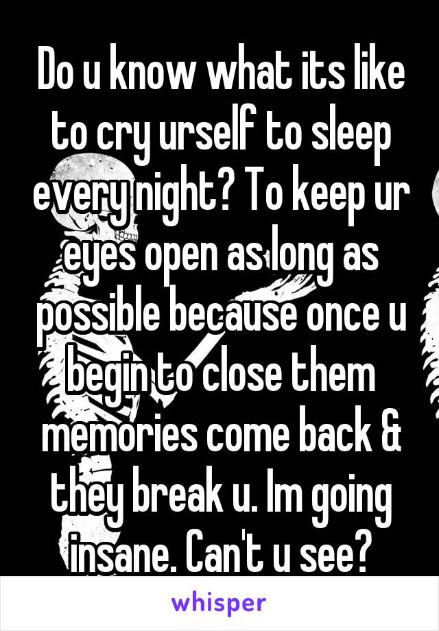 Do u know what its like to cry urself to sleep every night? To keep ur eyes open as long as possible because once u begin to close them memories come back & they break u. Im going insane. Can't u see?