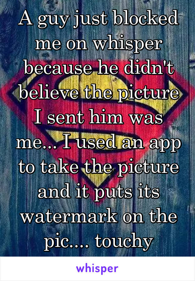A guy just blocked me on whisper because he didn't believe the picture I sent him was me... I used an app to take the picture and it puts its watermark on the pic.... touchy much??
