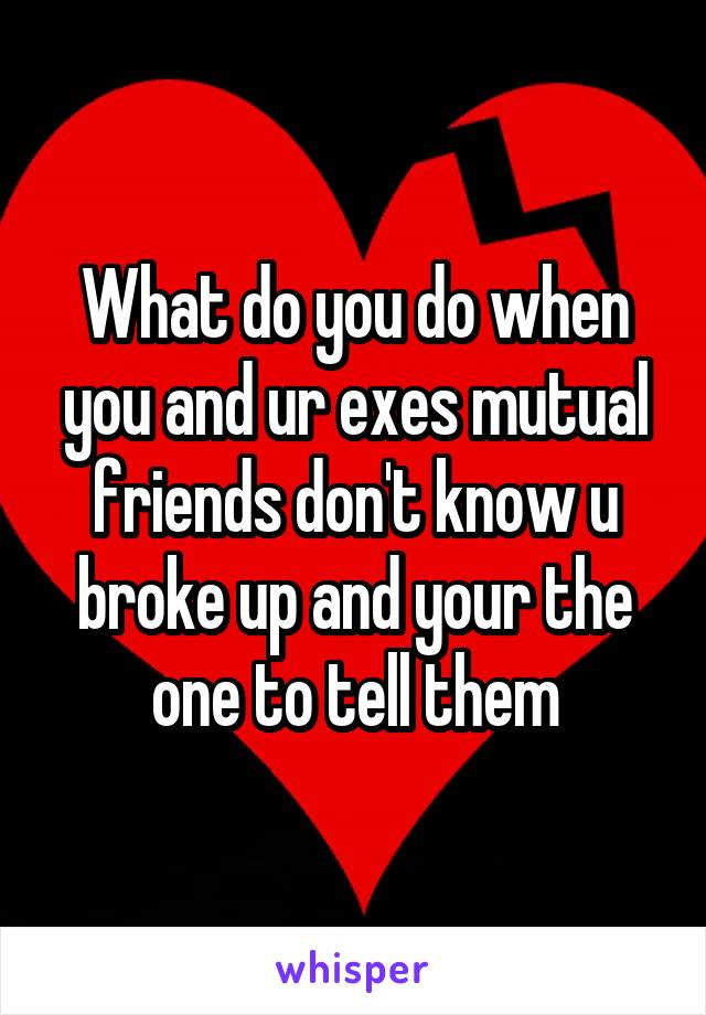 What do you do when you and ur exes mutual friends don't know u broke up and your the one to tell them