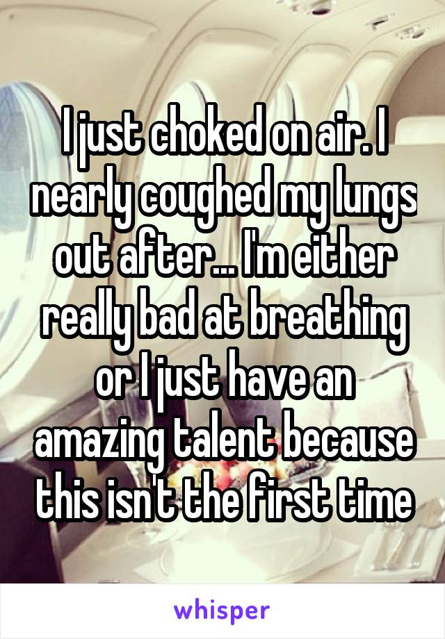 I just choked on air. I nearly coughed my lungs out after... I'm either really bad at breathing or I just have an amazing talent because this isn't the first time