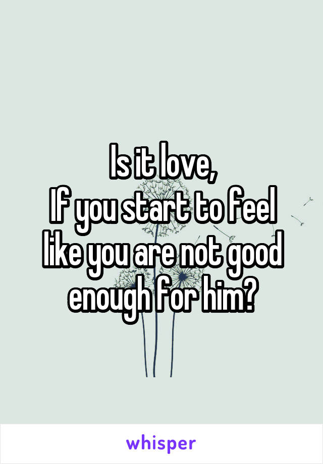 Is it love, If you start to feel like you are not good enough for him?
